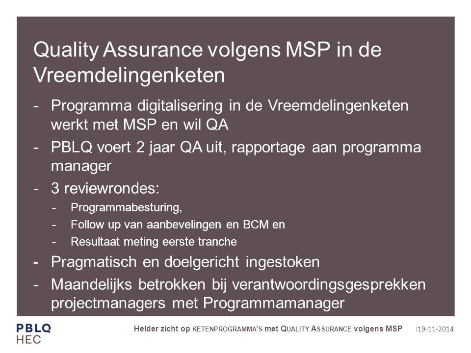 | Quality Assurance volgens MSP in de Vreemdelingenketen Programma digitalisering in de Vreemdelingenketen werkt met MSP en wil QA PBLQ voert 2 jaar QA uit, rapportage aan programma manager 3 reviewrondes: Programmabesturing, Follow up van aanbevelingen en BCM en Resultaat meting eerste tranche Pragmatisch en doelgericht ingestoken Maandelijks betrokken bij verantwoordingsgesprekken projectmanagers met Programmamanager 19-11-2014 Helder zicht op KETENPROGRAMMA ' S met Q UALITY A SSURANCE volgens MSP