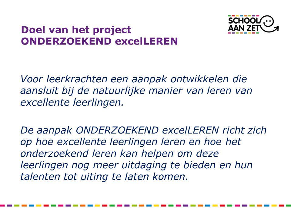 Doel van het project ONDERZOEKEND excelLEREN Voor leerkrachten een aanpak ontwikkelen die aansluit bij de natuurlijke manier van leren van excellente leerlingen.
