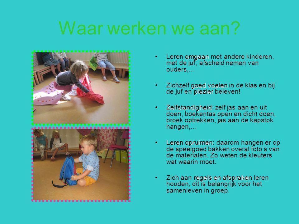Waar werken we aan? omgaanLeren omgaan met andere kinderen, met de juf, afscheid nemen van ouders,… goed voelen plezierZichzelf goed voelen in de klas