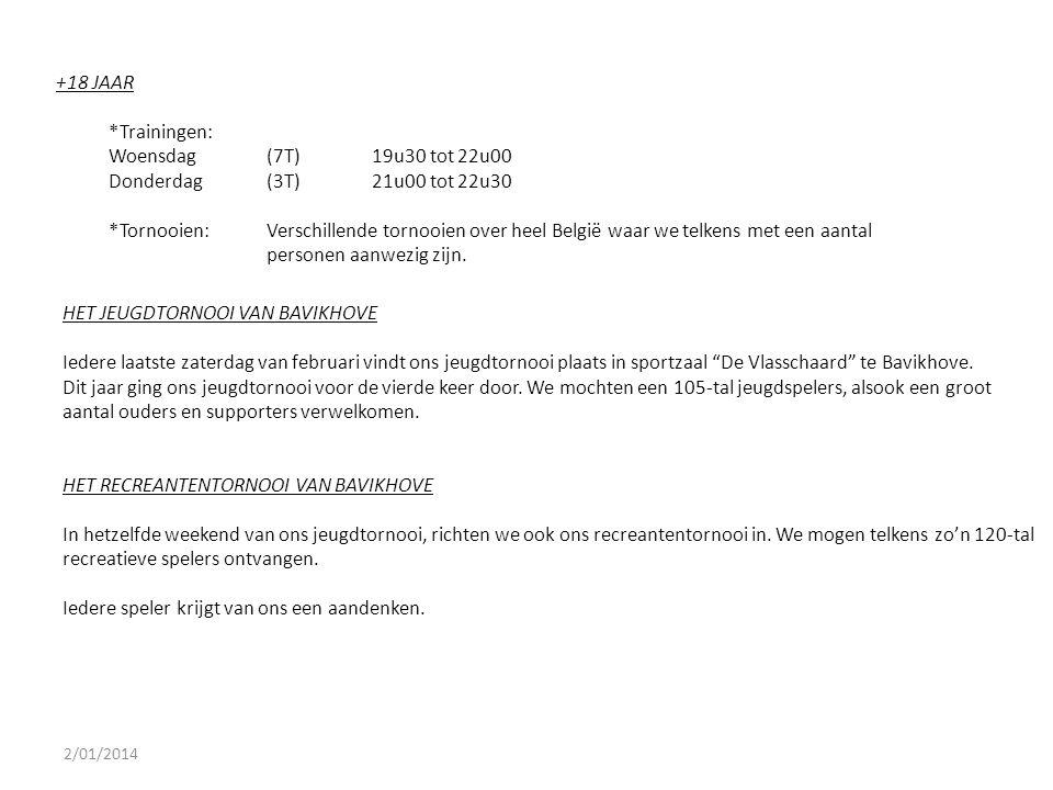 2/01/2014 +18 JAAR *Trainingen: Woensdag(7T)19u30 tot 22u00 Donderdag(3T)21u00 tot 22u30 *Tornooien:Verschillende tornooien over heel België waar we t