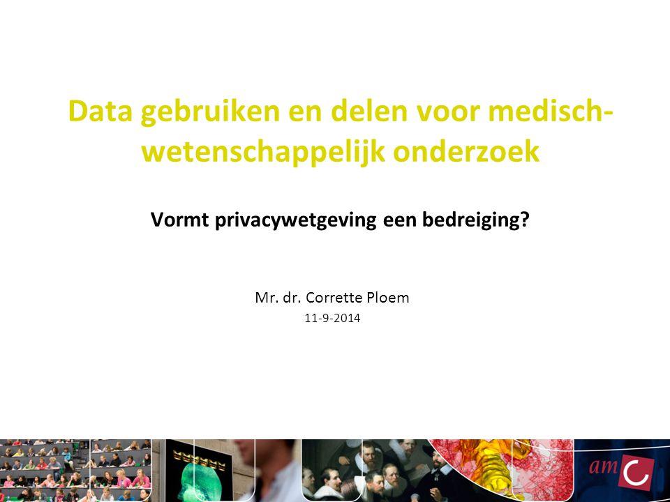 Data gebruiken en delen voor medisch- wetenschappelijk onderzoek Vormt privacywetgeving een bedreiging? Mr. dr. Corrette Ploem 11-9-2014