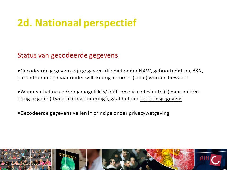 2d. Nationaal perspectief Status van gecodeerde gegevens Gecodeerde gegevens zijn gegevens die niet onder NAW, geboortedatum, BSN, patiëntnummer, maar
