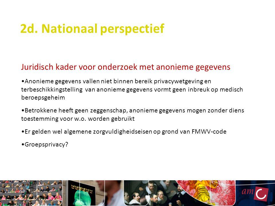 2d. Nationaal perspectief Juridisch kader voor onderzoek met anonieme gegevens Anonieme gegevens vallen niet binnen bereik privacywetgeving en terbesc