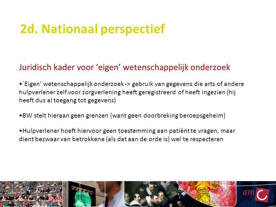 2d. Nationaal perspectief Juridisch kader voor 'eigen' wetenschappelijk onderzoek `Eigen' wetenschappelijk onderzoek -> gebruik van gegevens die arts