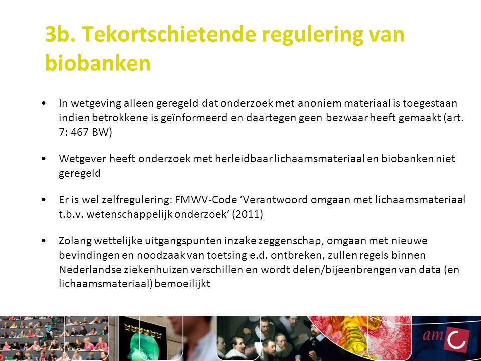 3b. Tekortschietende regulering van biobanken In wetgeving alleen geregeld dat onderzoek met anoniem materiaal is toegestaan indien betrokkene is geïn