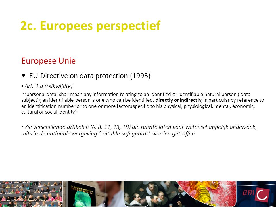 2c. Europees perspectief Europese Unie EU-Directive on data protection (1995) ▪ Art. 2 a (reikwijdte) '' 'personal data' shall mean any information re