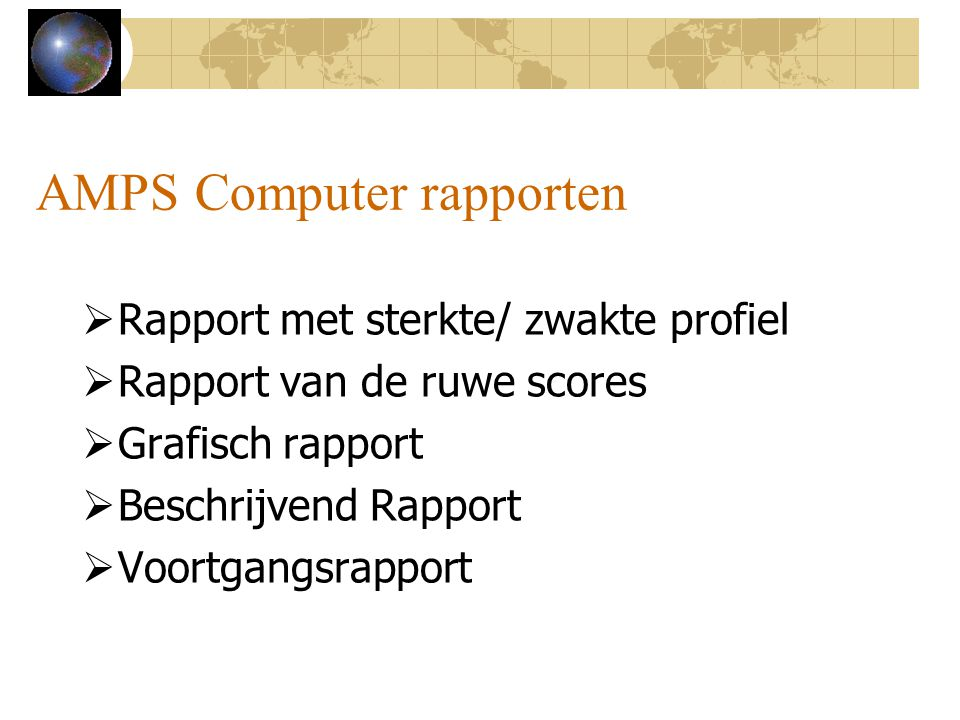 AMPS Computer rapporten  Rapport met sterkte/ zwakte profiel  Rapport van de ruwe scores  Grafisch rapport  Beschrijvend Rapport  Voortgangsrappo