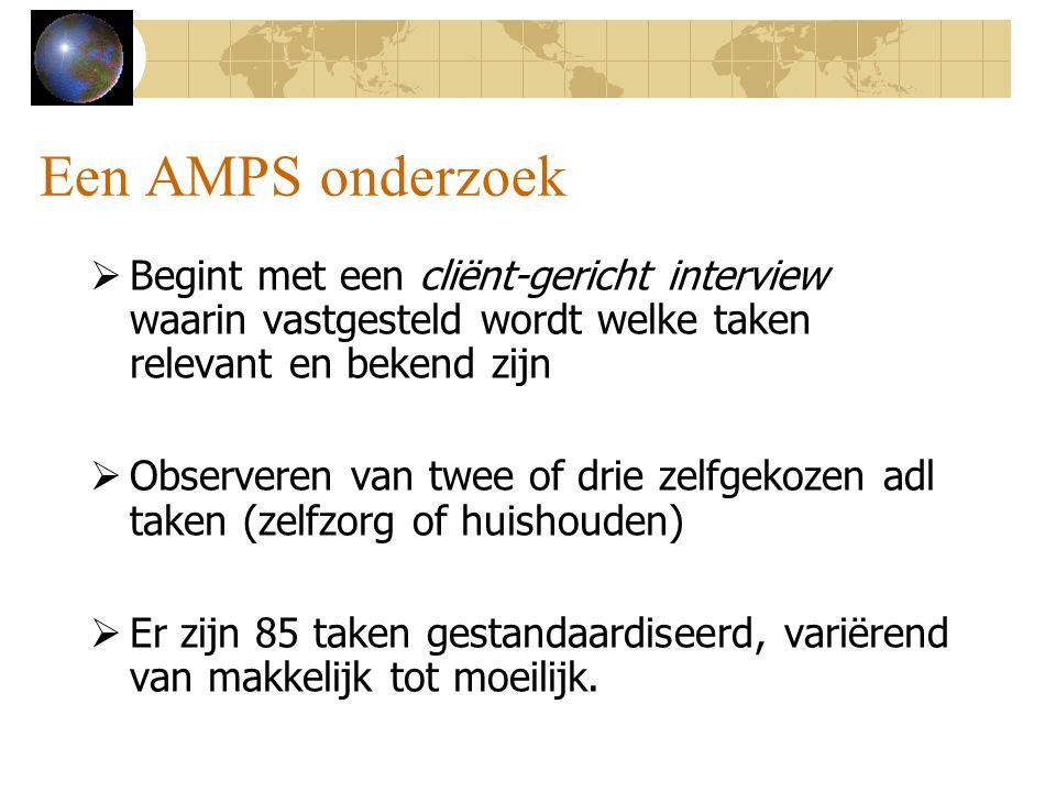 Een AMPS onderzoek  Begint met een cliënt-gericht interview waarin vastgesteld wordt welke taken relevant en bekend zijn  Observeren van twee of dri