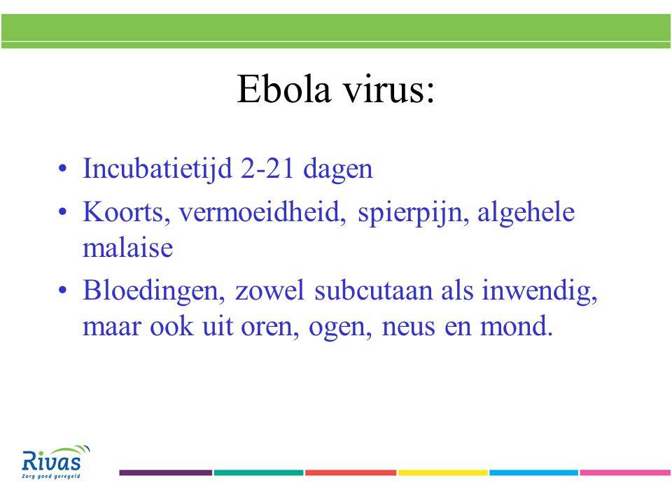 Ebola virus: Incubatietijd 2-21 dagen Koorts, vermoeidheid, spierpijn, algehele malaise Bloedingen, zowel subcutaan als inwendig, maar ook uit oren, ogen, neus en mond.