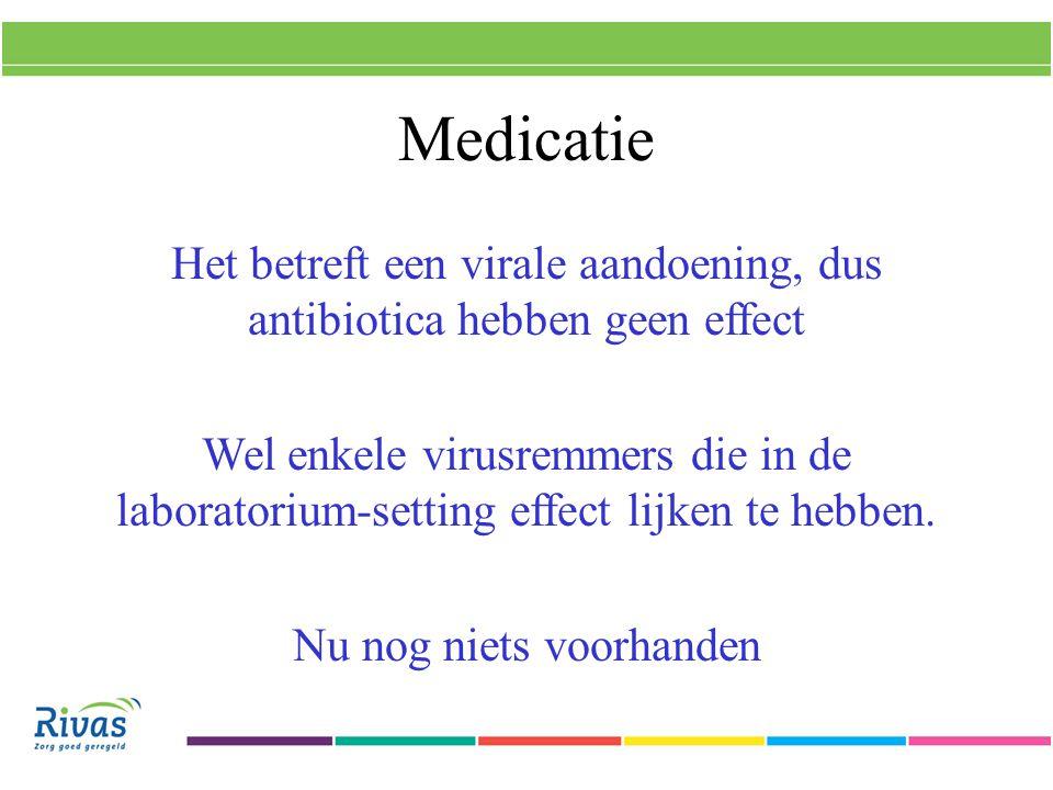 Medicatie Het betreft een virale aandoening, dus antibiotica hebben geen effect Wel enkele virusremmers die in de laboratorium-setting effect lijken te hebben.