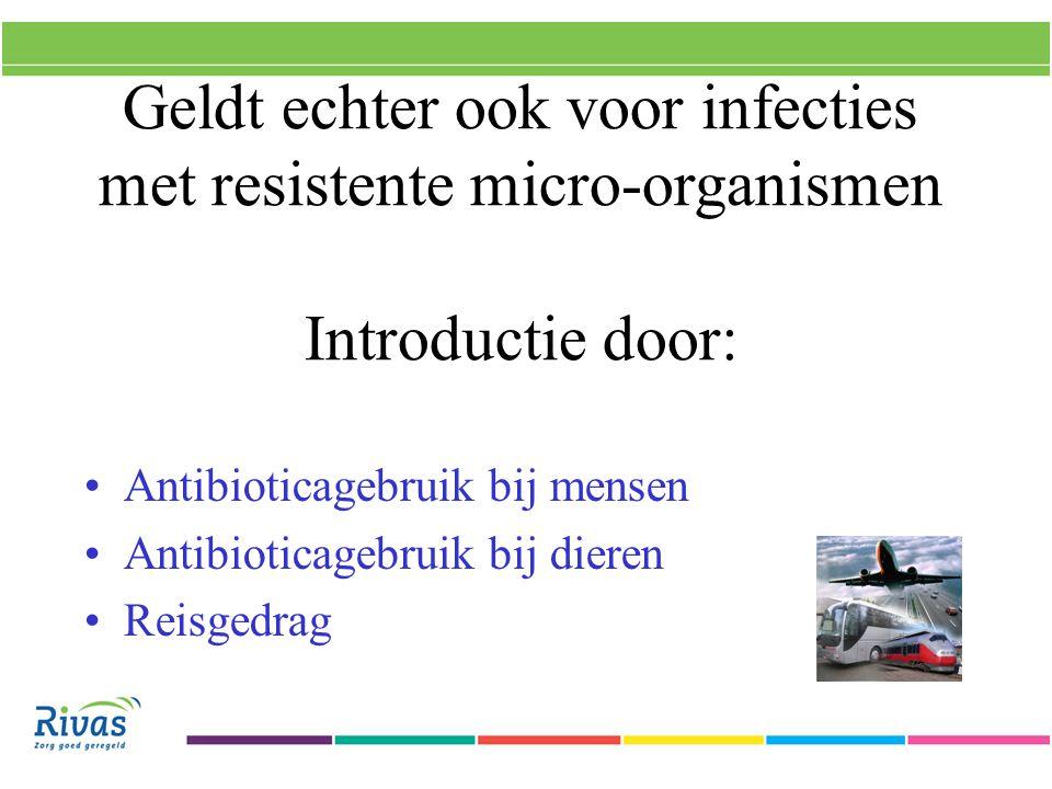 Geldt echter ook voor infecties met resistente micro-organismen Introductie door: Antibioticagebruik bij mensen Antibioticagebruik bij dieren Reisgedrag