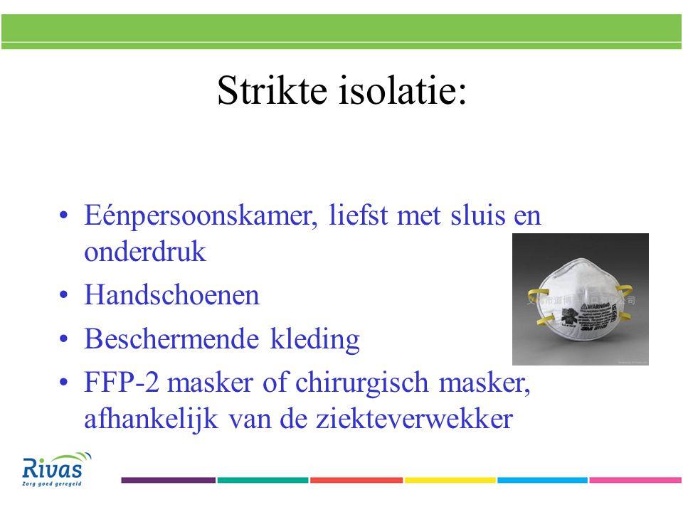 Strikte isolatie: Eénpersoonskamer, liefst met sluis en onderdruk Handschoenen Beschermende kleding FFP-2 masker of chirurgisch masker, afhankelijk van de ziekteverwekker