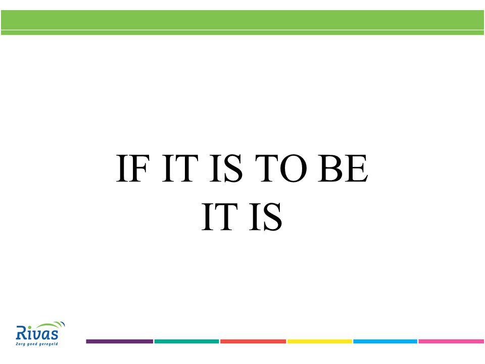 IF IT IS TO BE IT IS