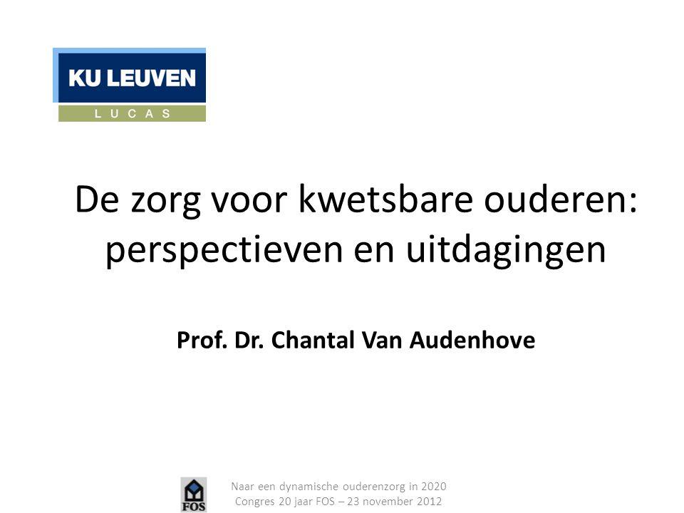 De zorg voor kwetsbare ouderen: perspectieven en uitdagingen Prof. Dr. Chantal Van Audenhove Naar een dynamische ouderenzorg in 2020 Congres 20 jaar F
