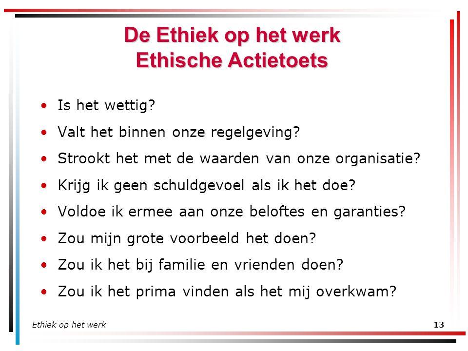 Ethiek op het werk13 De Ethiek op het werk Ethische Actietoets Is het wettig? Valt het binnen onze regelgeving? Strookt het met de waarden van onze or
