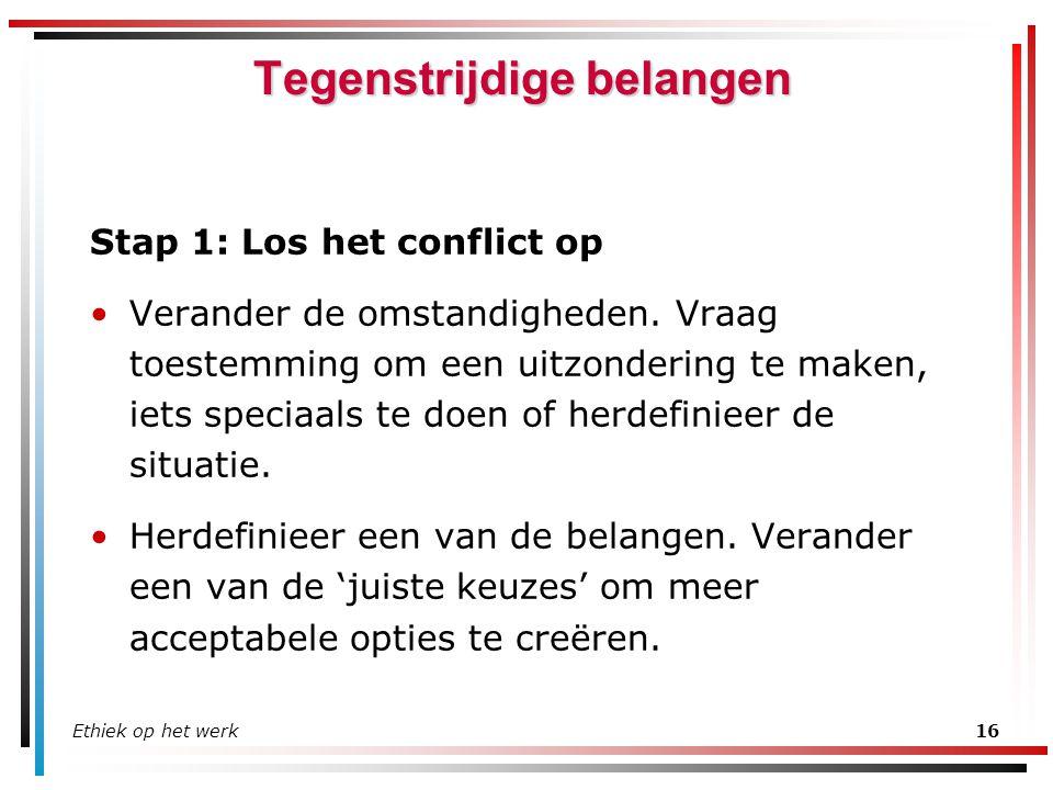Ethiek op het werk16 Tegenstrijdige belangen Stap 1: Los het conflict op Verander de omstandigheden. Vraag toestemming om een uitzondering te maken, i