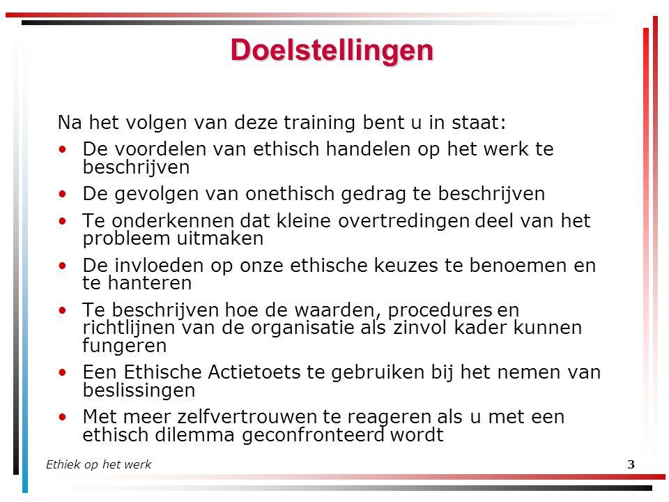 Ethiek op het werk3 Doelstellingen Na het volgen van deze training bent u in staat: De voordelen van ethisch handelen op het werk te beschrijven De ge