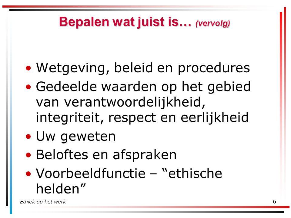 Ethiek op het werk6 Bepalen wat juist is… (vervolg) Wetgeving, beleid en procedures Gedeelde waarden op het gebied van verantwoordelijkheid, integrite