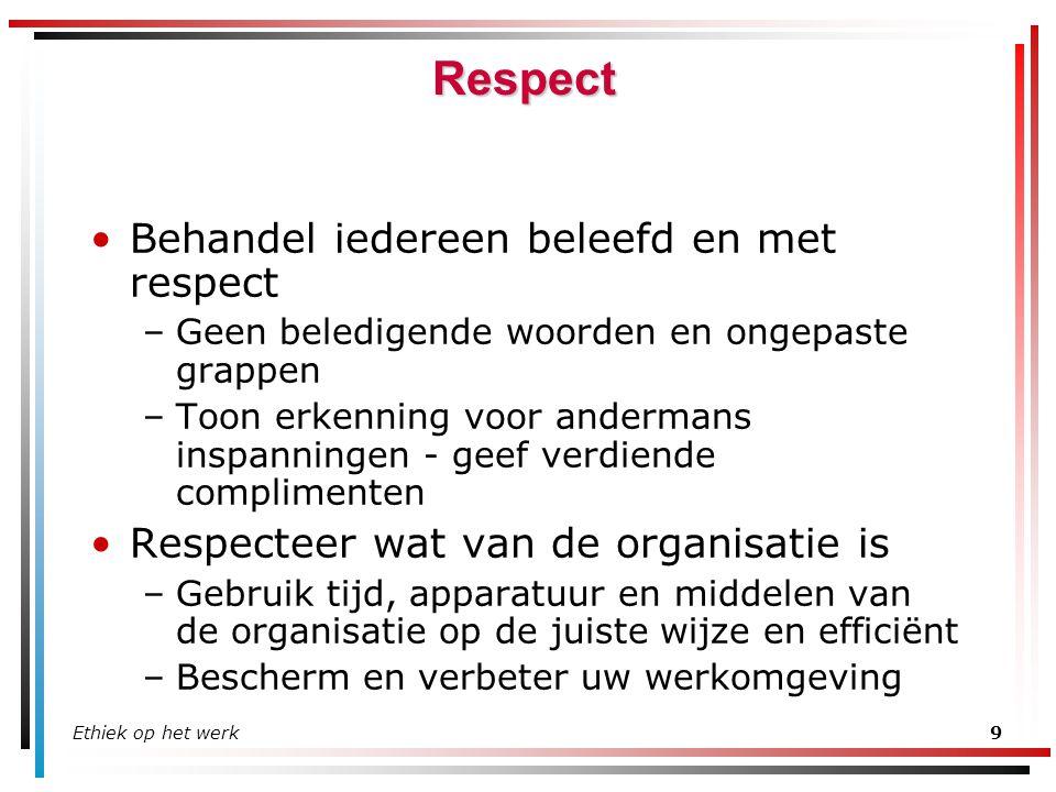 Ethiek op het werk9 Respect Behandel iedereen beleefd en met respect –Geen beledigende woorden en ongepaste grappen –Toon erkenning voor andermans ins