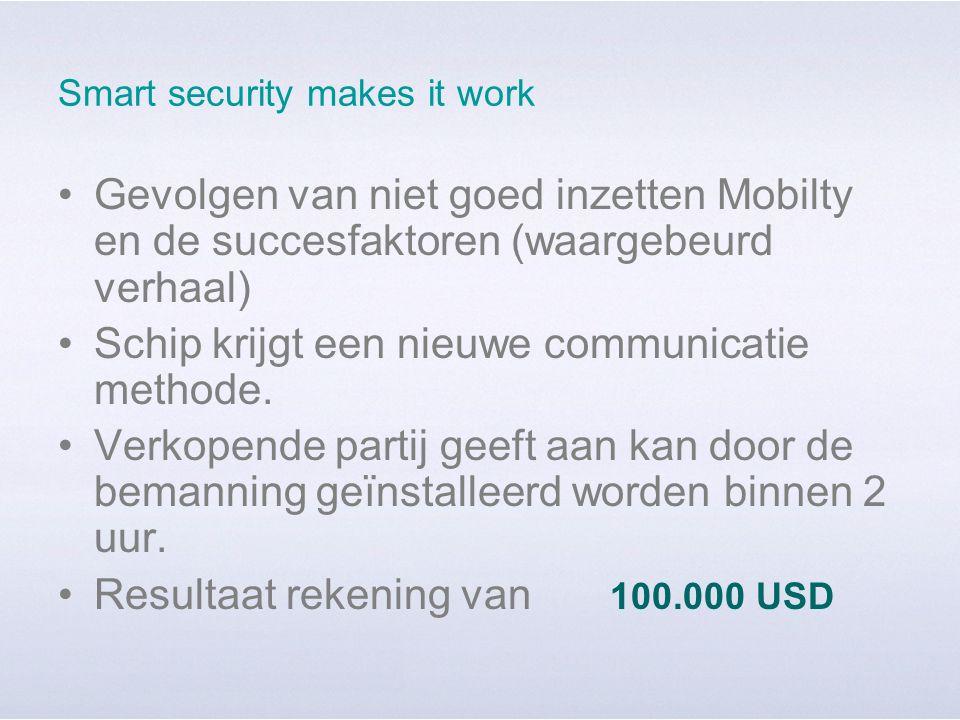 Smart security makes it work Gevolgen van niet goed inzetten Mobilty en de succesfaktoren (waargebeurd verhaal) Schip krijgt een nieuwe communicatie methode.