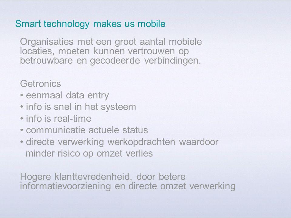 Smart technology makes us mobile Organisaties met een groot aantal mobiele locaties, moeten kunnen vertrouwen op betrouwbare en gecodeerde verbindingen.