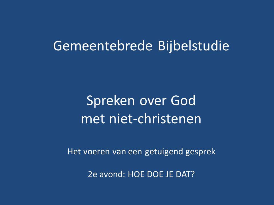 Gemeentebrede Bijbelstudie Spreken over God met niet-christenen Het voeren van een getuigend gesprek 2e avond: HOE DOE JE DAT?