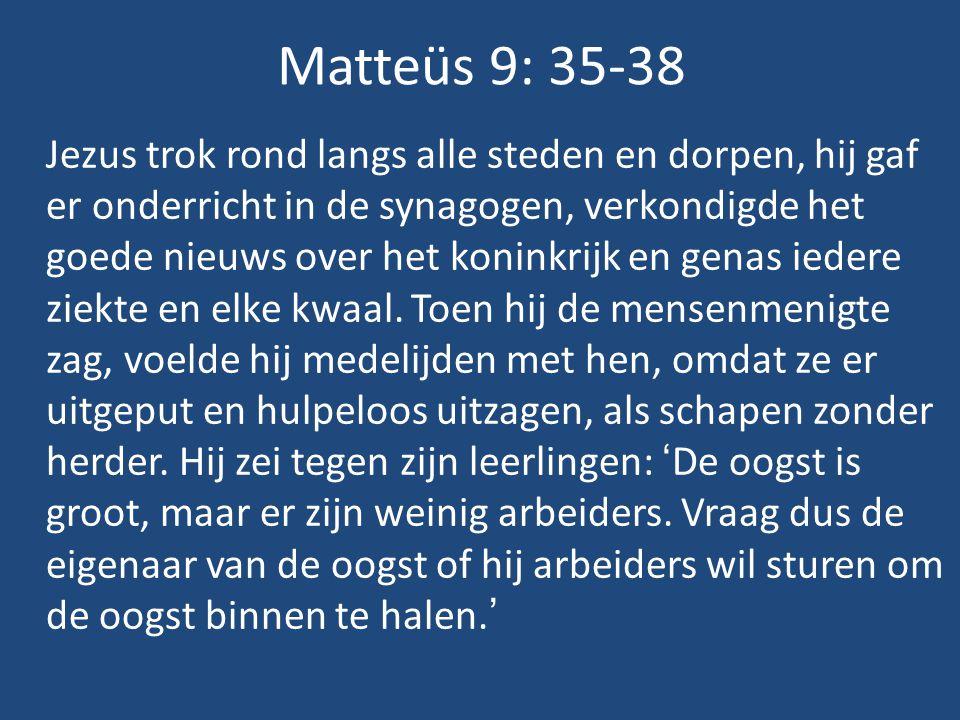 Matteüs 9: 35-38 Jezus trok rond langs alle steden en dorpen, hij gaf er onderricht in de synagogen, verkondigde het goede nieuws over het koninkrijk en genas iedere ziekte en elke kwaal.