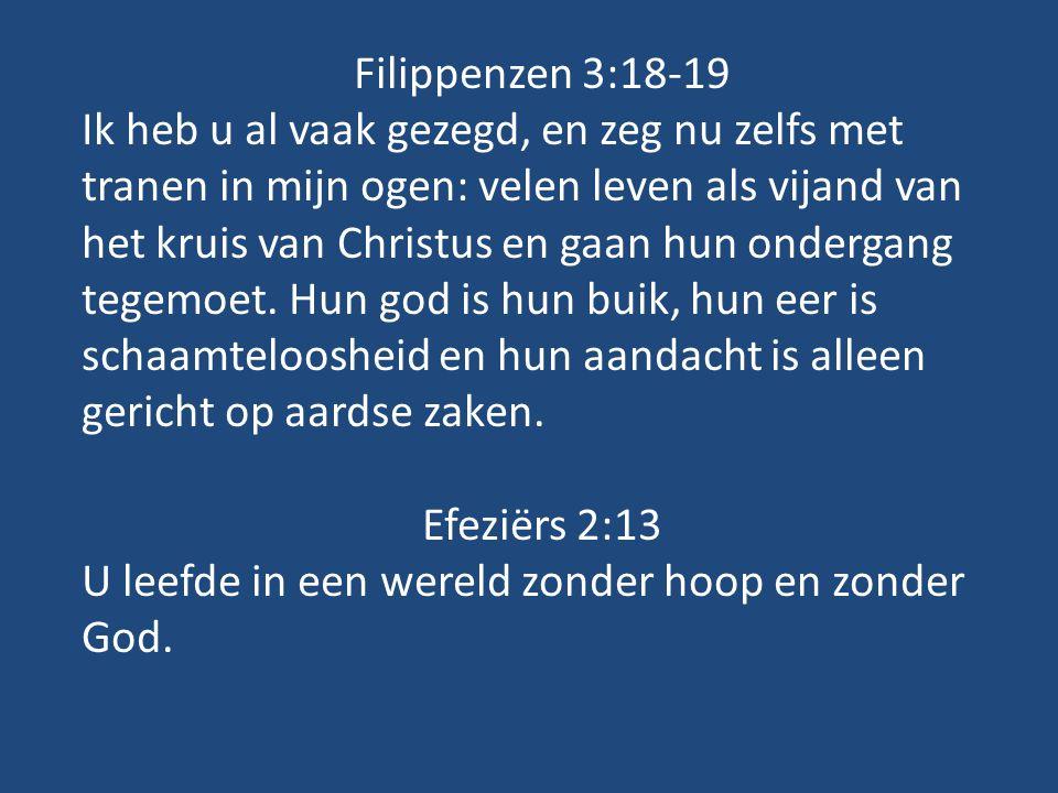 Filippenzen 3:18-19 Ik heb u al vaak gezegd, en zeg nu zelfs met tranen in mijn ogen: velen leven als vijand van het kruis van Christus en gaan hun ondergang tegemoet.