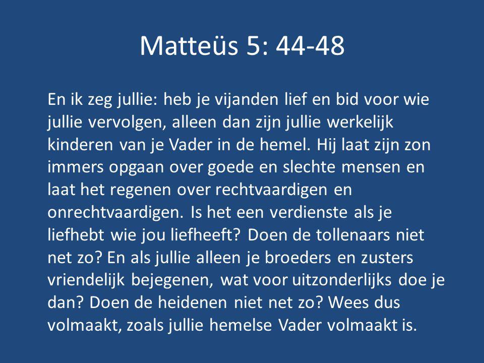 Matteüs 5: 44-48 En ik zeg jullie: heb je vijanden lief en bid voor wie jullie vervolgen, alleen dan zijn jullie werkelijk kinderen van je Vader in de hemel.