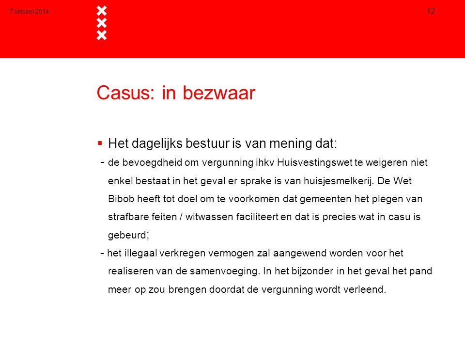 7 oktober 2014 12 Casus: in bezwaar  Het dagelijks bestuur is van mening dat: - de bevoegdheid om vergunning ihkv Huisvestingswet te weigeren niet enkel bestaat in het geval er sprake is van huisjesmelkerij.