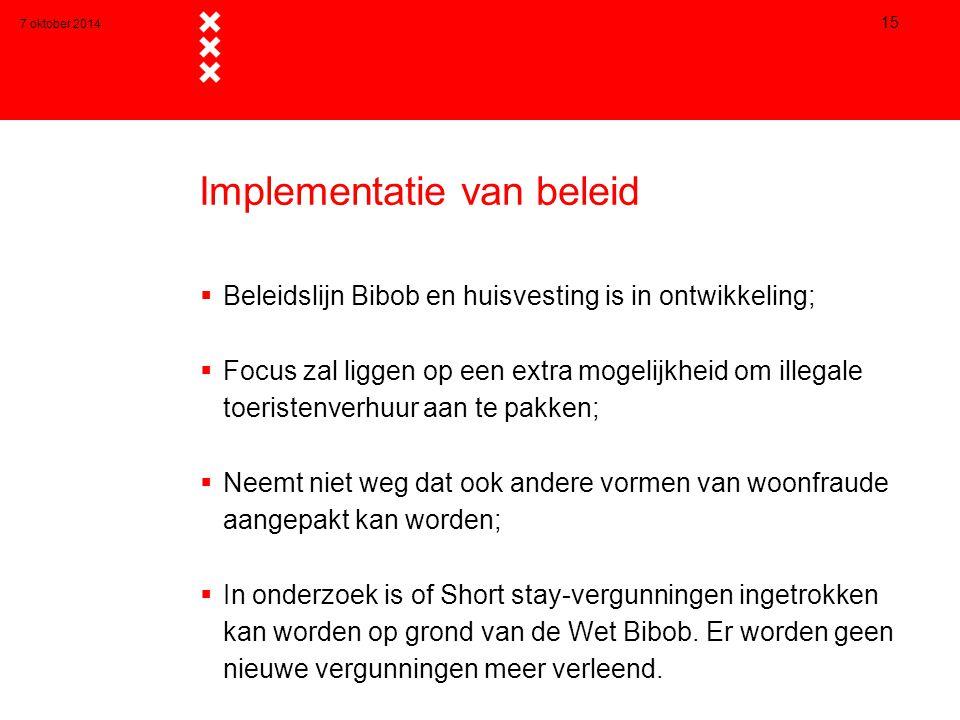 7 oktober 2014 15 Implementatie van beleid  Beleidslijn Bibob en huisvesting is in ontwikkeling;  Focus zal liggen op een extra mogelijkheid om illegale toeristenverhuur aan te pakken;  Neemt niet weg dat ook andere vormen van woonfraude aangepakt kan worden;  In onderzoek is of Short stay-vergunningen ingetrokken kan worden op grond van de Wet Bibob.