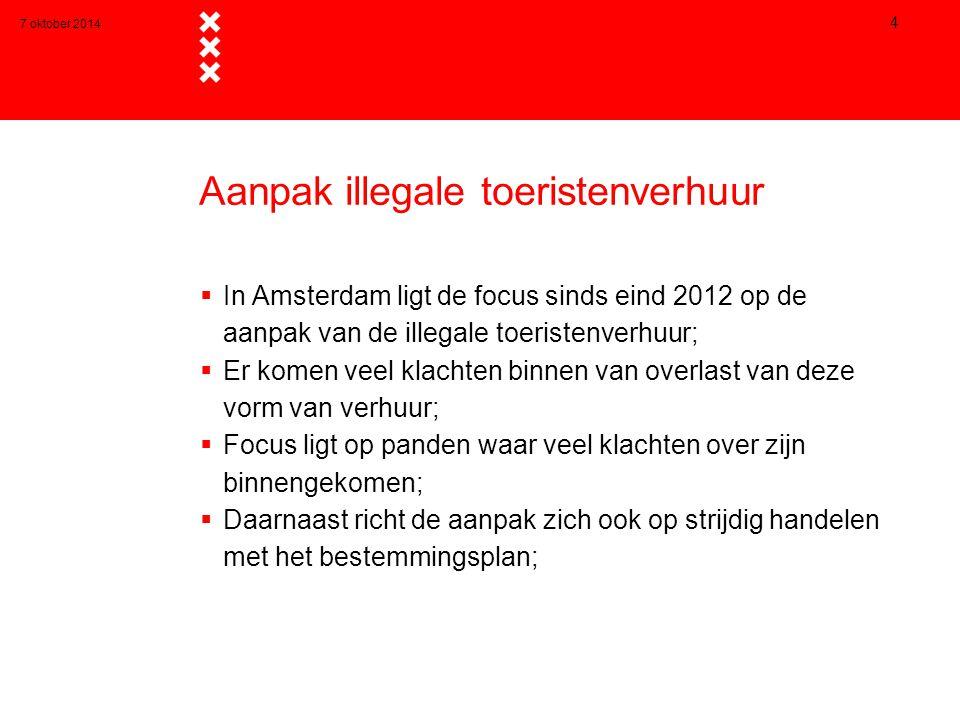 7 oktober 2014 4 Aanpak illegale toeristenverhuur  In Amsterdam ligt de focus sinds eind 2012 op de aanpak van de illegale toeristenverhuur;  Er komen veel klachten binnen van overlast van deze vorm van verhuur;  Focus ligt op panden waar veel klachten over zijn binnengekomen;  Daarnaast richt de aanpak zich ook op strijdig handelen met het bestemmingsplan;
