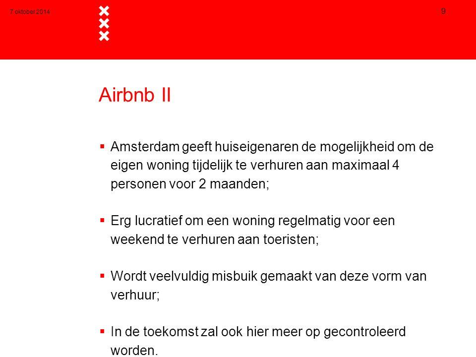 7 oktober 2014 9 Airbnb II  Amsterdam geeft huiseigenaren de mogelijkheid om de eigen woning tijdelijk te verhuren aan maximaal 4 personen voor 2 maanden;  Erg lucratief om een woning regelmatig voor een weekend te verhuren aan toeristen;  Wordt veelvuldig misbuik gemaakt van deze vorm van verhuur;  In de toekomst zal ook hier meer op gecontroleerd worden.