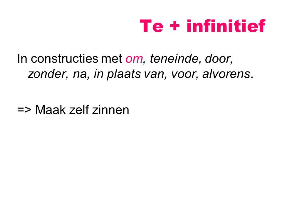 Te + infinitief In constructies met om, teneinde, door, zonder, na, in plaats van, voor, alvorens.