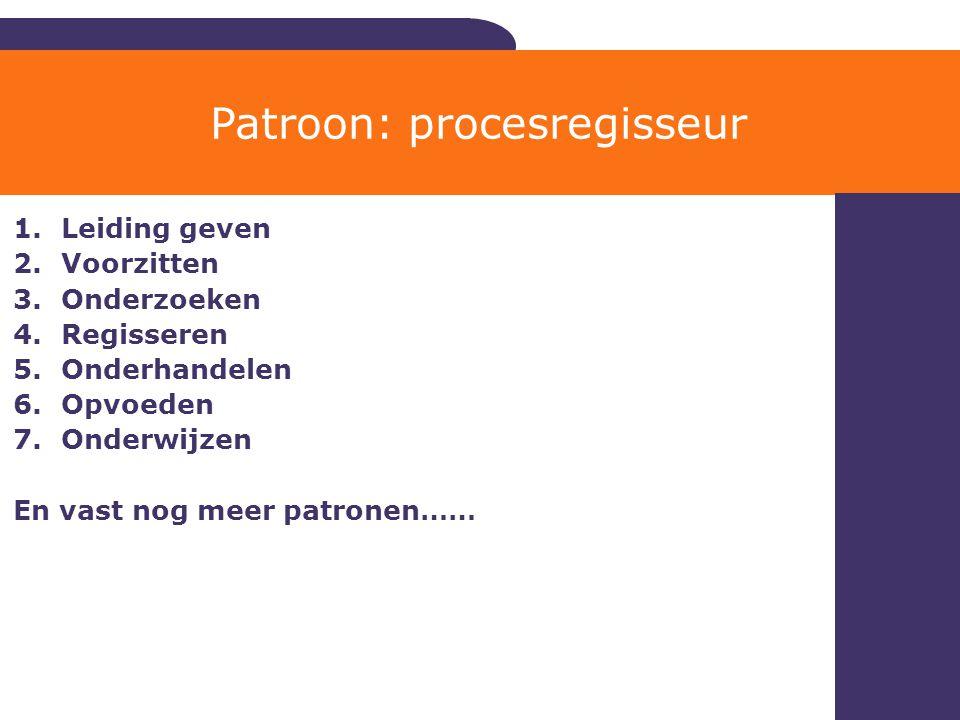 1.Leiding geven 2.Voorzitten 3.Onderzoeken 4.Regisseren 5.Onderhandelen 6.Opvoeden 7.Onderwijzen En vast nog meer patronen…… Patroon: procesregisseur