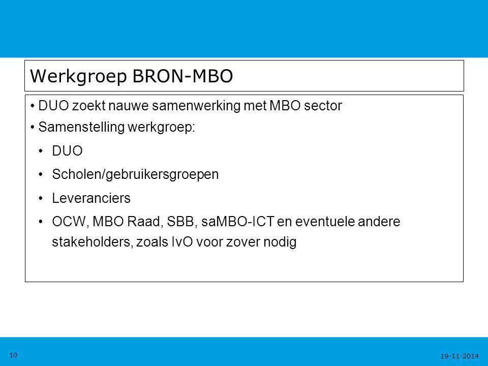 19-11-2014 10 Werkgroep BRON-MBO DUO zoekt nauwe samenwerking met MBO sector Samenstelling werkgroep: DUO Scholen/gebruikersgroepen Leveranciers OCW, MBO Raad, SBB, saMBO-ICT en eventuele andere stakeholders, zoals IvO voor zover nodig