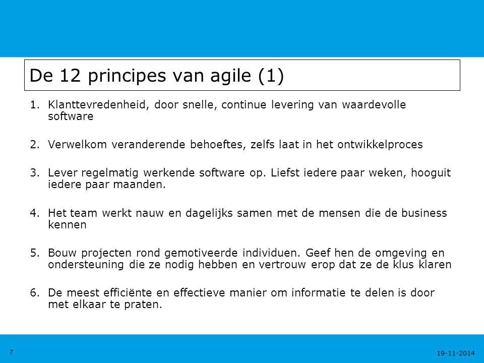 19-11-2014 8 De 12 principes van agile (2) 7.Werkende software is de belangrijkste maat voor voortgang 8.Een constante werkdruk die altijd vol te houden is 9.Er is voortdurende aandacht voor een hoge technische kwaliteit en voor een goed ontwerp 10.Eenvoud is belangrijk: hoe meer er niet gedaan wordt, hoe beter 11.De teams zijn zelf verantwoordelijk voor het organiseren van hun werk 12.Op vaste tijden, onderzoekt het team hoe het effectiever kan worden en past vervolgens zijn gedrag daarop aan