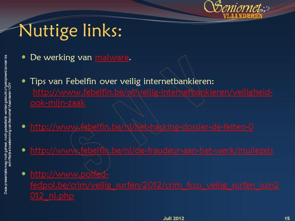 Deze presentatie mag noch geheel, noch gedeeltelijk worden gebruikt of gekopieerd zonder de schriftelijke toestemming van Seniornet Vlaanderen VZW Nuttige links: De werking van malware.malware Tips van Febelfin over veilig internetbankieren: http://www.febelfin.be/nl/veilig-internetbankieren/veiligheid- ook-mijn-zaakhttp://www.febelfin.be/nl/veilig-internetbankieren/veiligheid- ook-mijn-zaak http://www.febelfin.be/nl/het-hacking-dossier-de-feiten-0 http://www.febelfin.be/nl/de-fraudeur-aan-het-werk/muilezels http://www.polfed- fedpol.be/crim/veilig_surfen/2012/crim_fccu_veilig_surfen_juin2 012_nl.php http://www.polfed- fedpol.be/crim/veilig_surfen/2012/crim_fccu_veilig_surfen_juin2 012_nl.php 15 Juli 2012