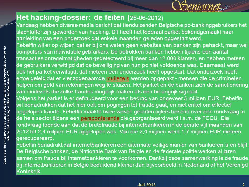 Deze presentatie mag noch geheel, noch gedeeltelijk worden gebruikt of gekopieerd zonder de schriftelijke toestemming van Seniornet Vlaanderen VZW 2 Het hacking-dossier: de feiten ( 26-06-2012) Vandaag hebben diverse media bericht dat tienduizenden Belgische pc-bankinggebruikers het slachtoffer zijn geworden van hacking.