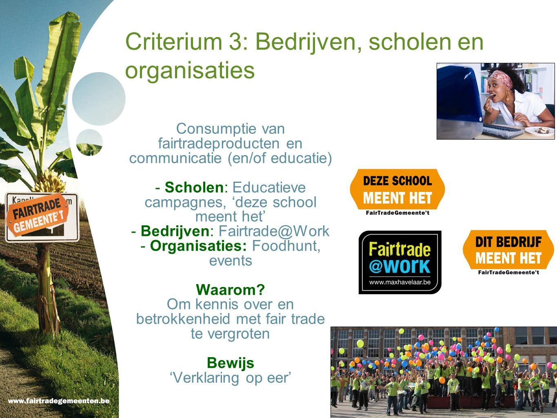 Criterium 3: Bedrijven, scholen en organisaties Consumptie van fairtradeproducten en communicatie (en/of educatie) - Scholen: Educatieve campagnes, 'deze school meent het' - Bedrijven: Fairtrade@Work - Organisaties: Foodhunt, events Waarom.
