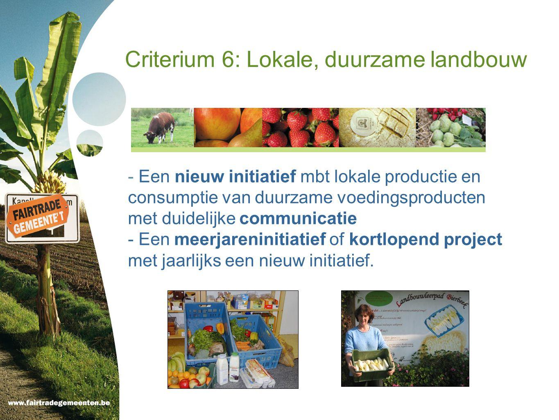 Criterium 6: Lokale, duurzame landbouw - Een nieuw initiatief mbt lokale productie en consumptie van duurzame voedingsproducten met duidelijke communicatie - Een meerjareninitiatief of kortlopend project met jaarlijks een nieuw initiatief.