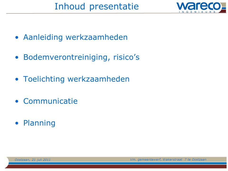 Oostzaan, 21 juli 2011 Vm. gemeentewerf, Wakerstraat 7 te Oostzaan Inhoud presentatie Aanleiding werkzaamheden Bodemverontreiniging, risico's Toelicht