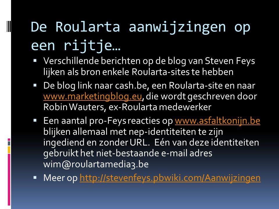De Roularta aanwijzingen op een rijtje…  Verschillende berichten op de blog van Steven Feys lijken als bron enkele Roularta-sites te hebben  De blog link naar cash.be, een Roularta-site en naar www.marketingblog.eu, die wordt geschreven door Robin Wauters, ex-Roularta medewerker www.marketingblog.eu  Een aantal pro-Feys reacties op www.asfaltkonijn.be blijken allemaal met nep-identiteiten te zijn ingediend en zonder URL.