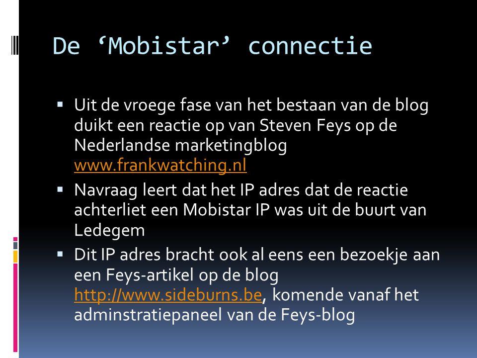 De 'Mobistar' connectie  Uit de vroege fase van het bestaan van de blog duikt een reactie op van Steven Feys op de Nederlandse marketingblog www.frankwatching.nl www.frankwatching.nl  Navraag leert dat het IP adres dat de reactie achterliet een Mobistar IP was uit de buurt van Ledegem  Dit IP adres bracht ook al eens een bezoekje aan een Feys-artikel op de blog http://www.sideburns.be, komende vanaf het adminstratiepaneel van de Feys-blog http://www.sideburns.be