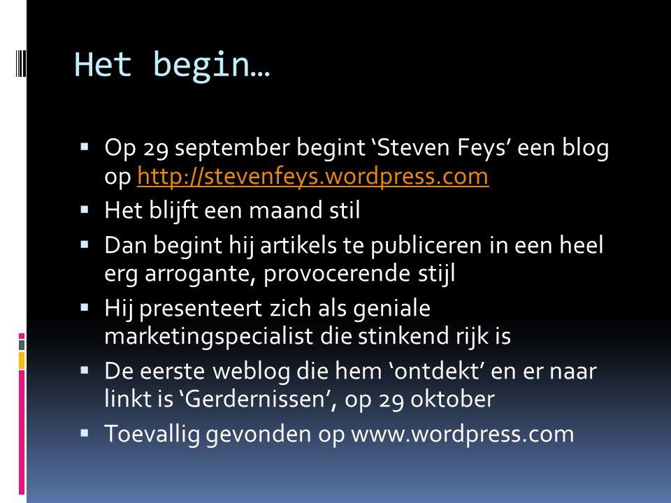 Het begin…  Op 29 september begint 'Steven Feys' een blog op http://stevenfeys.wordpress.comhttp://stevenfeys.wordpress.com  Het blijft een maand stil  Dan begint hij artikels te publiceren in een heel erg arrogante, provocerende stijl  Hij presenteert zich als geniale marketingspecialist die stinkend rijk is  De eerste weblog die hem 'ontdekt' en er naar linkt is 'Gerdernissen', op 29 oktober  Toevallig gevonden op www.wordpress.com