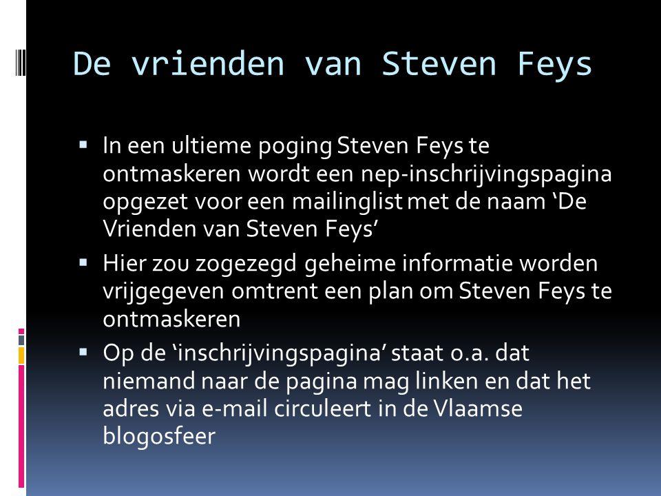De vrienden van Steven Feys  In een ultieme poging Steven Feys te ontmaskeren wordt een nep-inschrijvingspagina opgezet voor een mailinglist met de naam 'De Vrienden van Steven Feys'  Hier zou zogezegd geheime informatie worden vrijgegeven omtrent een plan om Steven Feys te ontmaskeren  Op de 'inschrijvingspagina' staat o.a.