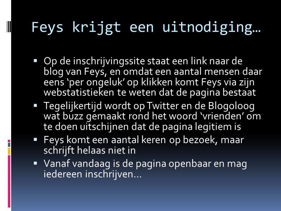 Feys krijgt een uitnodiging…  Op de inschrijvingssite staat een link naar de blog van Feys, en omdat een aantal mensen daar eens 'per ongeluk' op klikken komt Feys via zijn webstatistieken te weten dat de pagina bestaat  Tegelijkertijd wordt op Twitter en de Blogoloog wat buzz gemaakt rond het woord 'vrienden' om te doen uitschijnen dat de pagina legitiem is  Feys komt een aantal keren op bezoek, maar schrijft helaas niet in  Vanaf vandaag is de pagina openbaar en mag iedereen inschrijven…