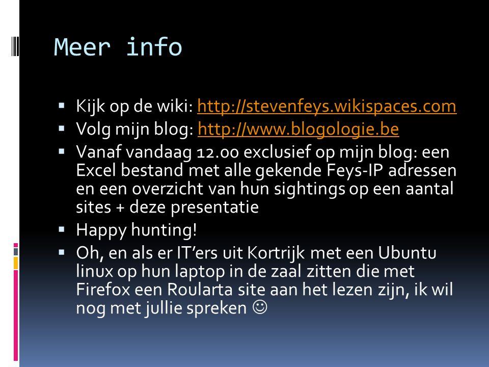 Meer info  Kijk op de wiki: http://stevenfeys.wikispaces.comhttp://stevenfeys.wikispaces.com  Volg mijn blog: http://www.blogologie.behttp://www.blogologie.be  Vanaf vandaag 12.00 exclusief op mijn blog: een Excel bestand met alle gekende Feys-IP adressen en een overzicht van hun sightings op een aantal sites + deze presentatie  Happy hunting.