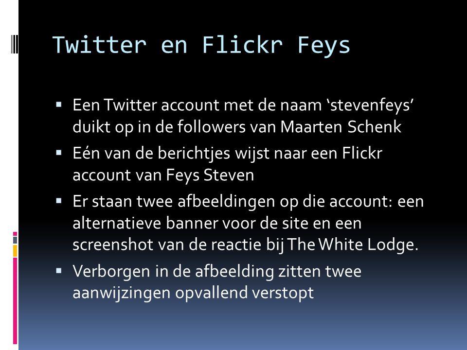 Twitter en Flickr Feys  Een Twitter account met de naam 'stevenfeys' duikt op in de followers van Maarten Schenk  Eén van de berichtjes wijst naar een Flickr account van Feys Steven  Er staan twee afbeeldingen op die account: een alternatieve banner voor de site en een screenshot van de reactie bij The White Lodge.
