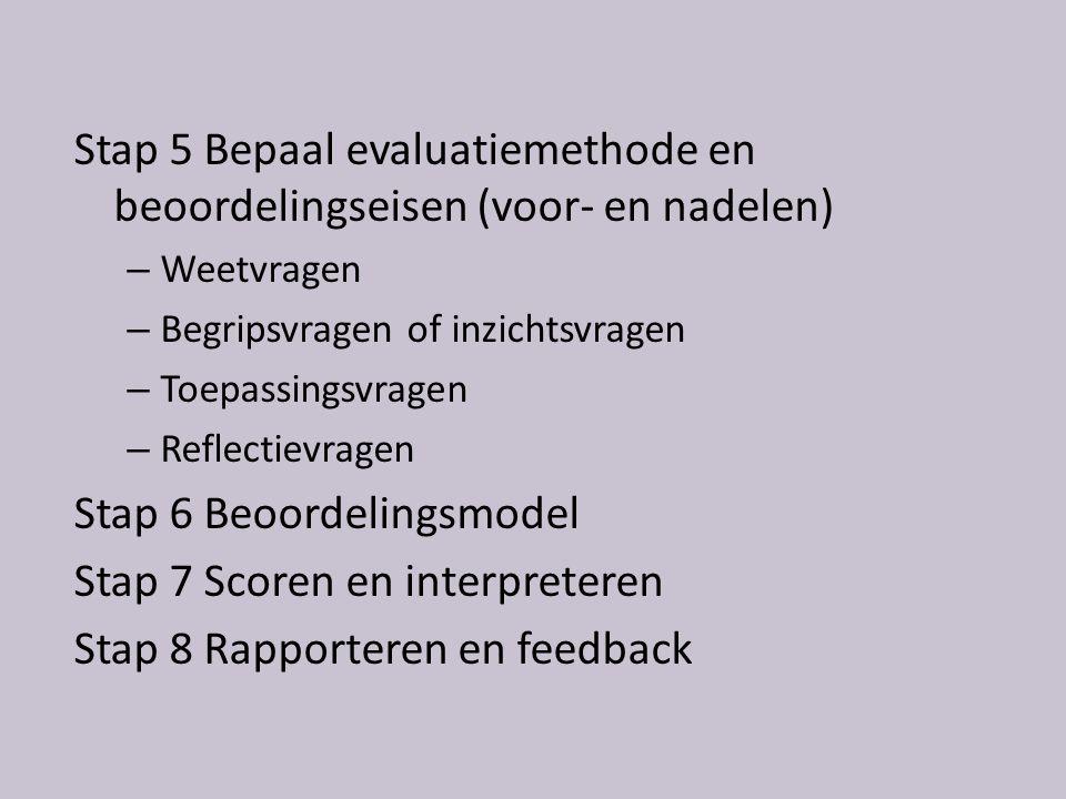 Stap 5 Bepaal evaluatiemethode en beoordelingseisen (voor- en nadelen) – Weetvragen – Begripsvragen of inzichtsvragen – Toepassingsvragen – Reflectievragen Stap 6 Beoordelingsmodel Stap 7 Scoren en interpreteren Stap 8 Rapporteren en feedback